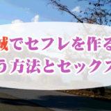 茨城でセフレを作る!出会う方法とセックスまでの流れを紹介