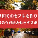 秋田でセフレを作る!出会う方法とセックスまでの流れを紹介